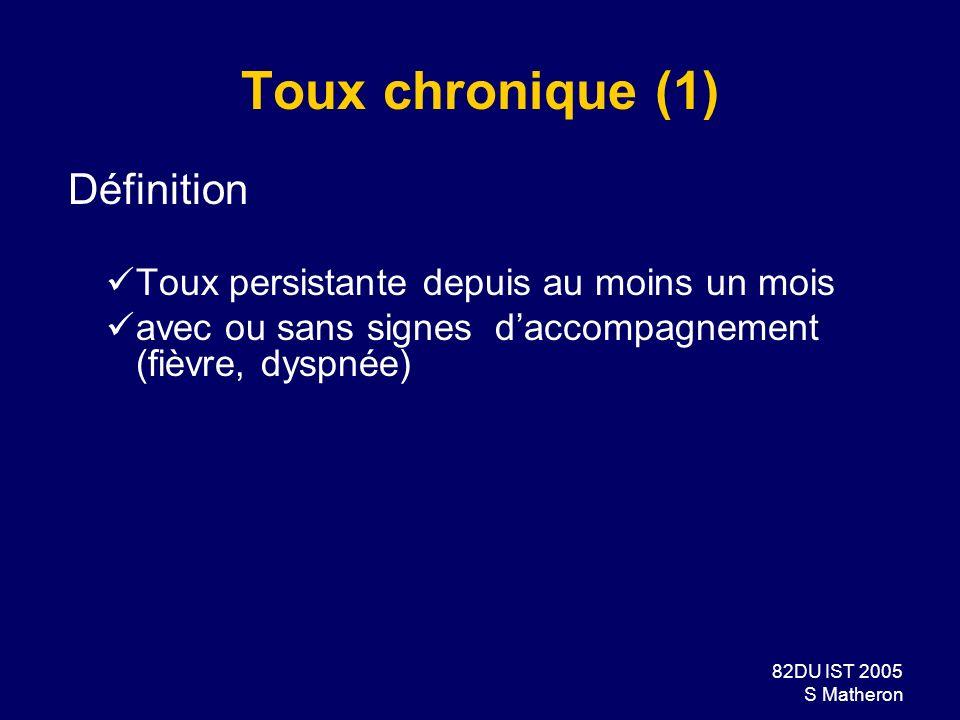 82DU IST 2005 S Matheron Toux chronique (1) Définition Toux persistante depuis au moins un mois avec ou sans signes daccompagnement (fièvre, dyspnée)