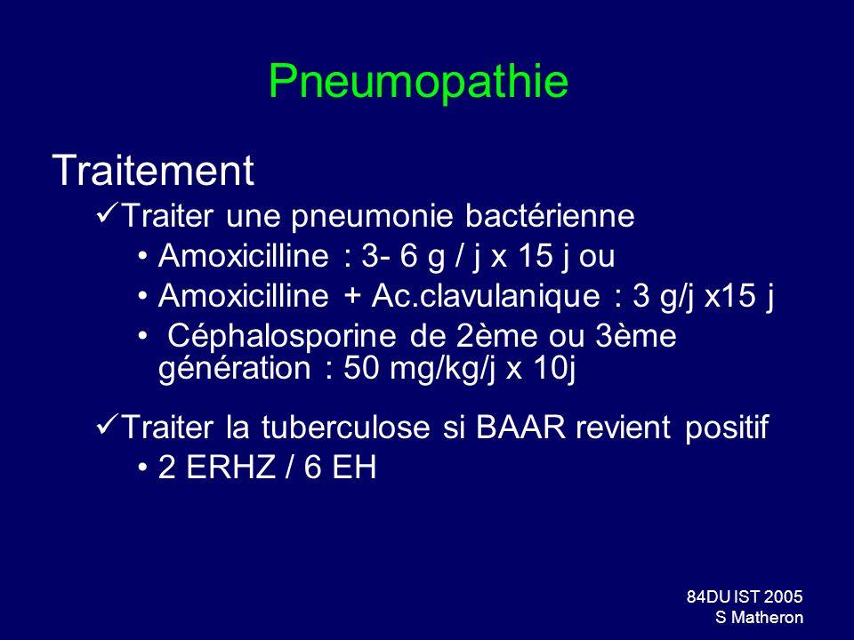 84DU IST 2005 S Matheron Pneumopathie Traitement Traiter une pneumonie bactérienne Amoxicilline : 3- 6 g / j x 15 j ou Amoxicilline + Ac.clavulanique