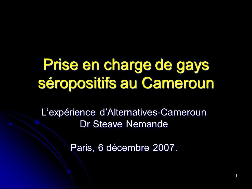 1 Prise en charge de gays séropositifs au Cameroun Lexpérience dAlternatives-Cameroun Dr Steave Nemande Paris, 6 décembre 2007.