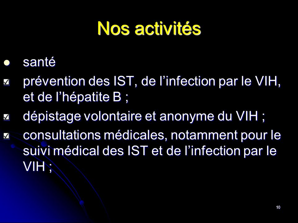 10 Nos activités santé santé prévention des IST, de linfection par le VIH, et de lhépatite B ; dépistage volontaire et anonyme du VIH ; consultations