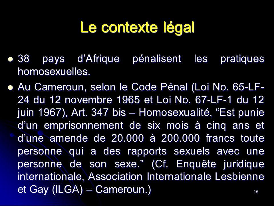 19 Le contexte légal 38 pays dAfrique pénalisent les pratiques homosexuelles. 38 pays dAfrique pénalisent les pratiques homosexuelles. Au Cameroun, se