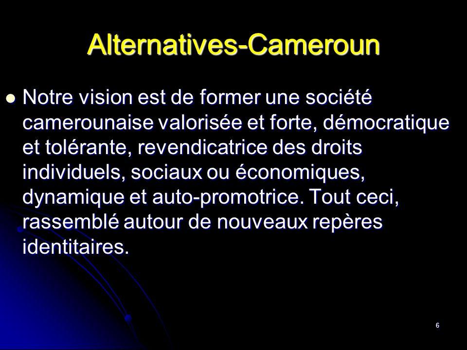 6 Alternatives-Cameroun Notre vision est de former une société camerounaise valorisée et forte, démocratique et tolérante, revendicatrice des droits i