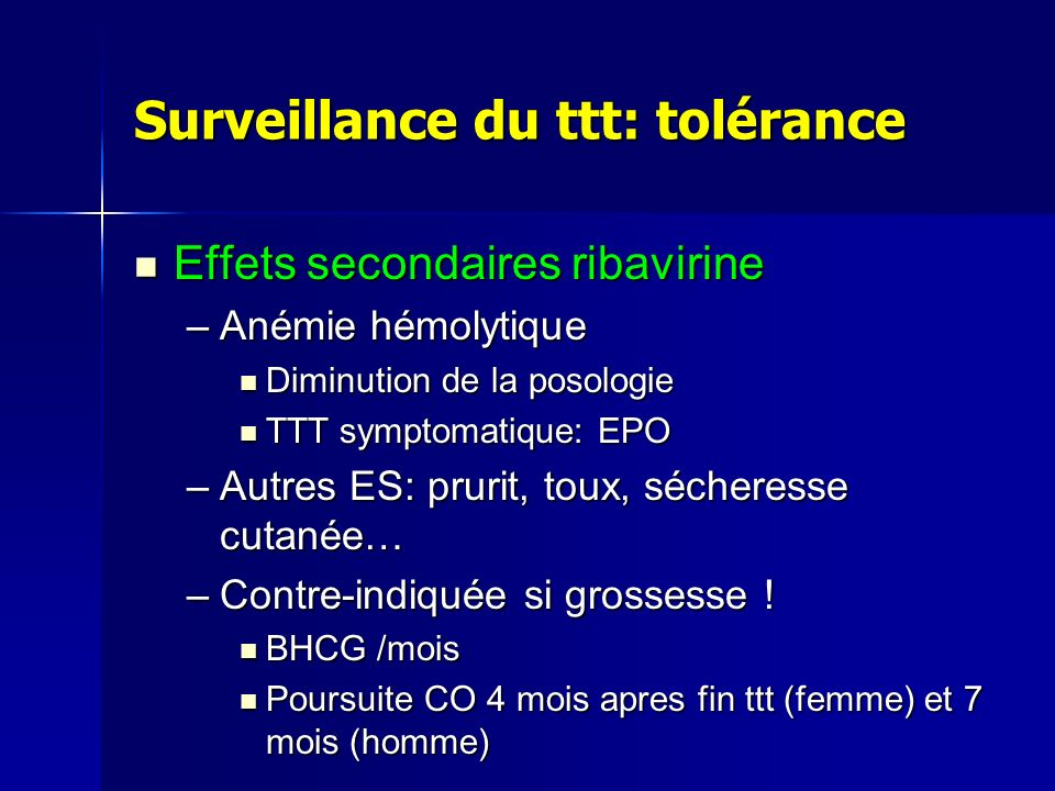 Surveillance du ttt: tolérance Effets secondaires ribavirine Effets secondaires ribavirine –Anémie hémolytique Diminution de la posologie Diminution d