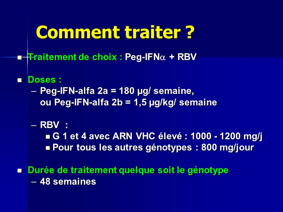 Comment traiter ? Traitement de choix : Peg-IFN + RBV Traitement de choix : Peg-IFN + RBV Doses : Doses : –Peg-IFN-alfa 2a = 180 µg/ semaine, ou Peg-I