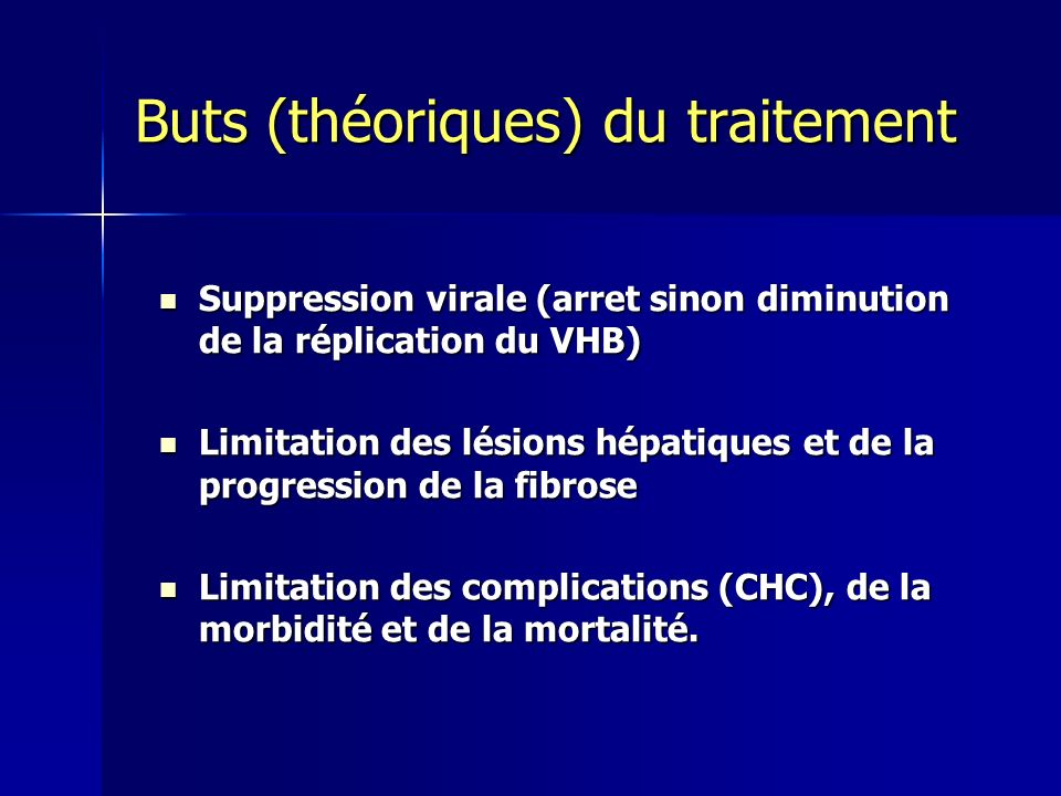 Buts (théoriques) du traitement Suppression virale (arret sinon diminution de la réplication du VHB) Suppression virale (arret sinon diminution de la