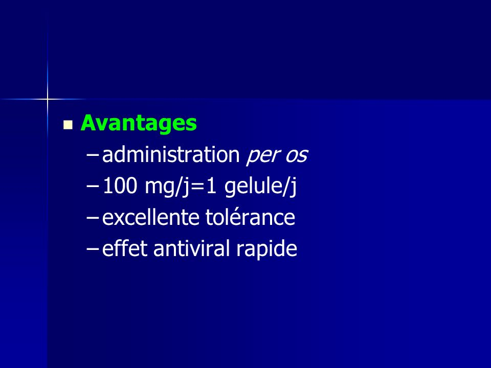 Avantages – –administration per os – –100 mg/j=1 gelule/j – –excellente tolérance – –effet antiviral rapide