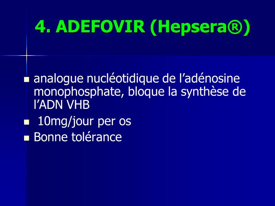 4. ADEFOVIR (Hepsera®) analogue nucléotidique de ladénosine monophosphate, bloque la synthèse de lADN VHB 10mg/jour per os Bonne tolérance