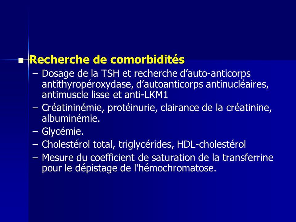 Recherche de comorbidités – –Dosage de la TSH et recherche dauto-anticorps antithyropéroxydase, dautoanticorps antinucléaires, antimuscle lisse et anti-LKM1 – –Créatininémie, protéinurie, clairance de la créatinine, albuminémie.