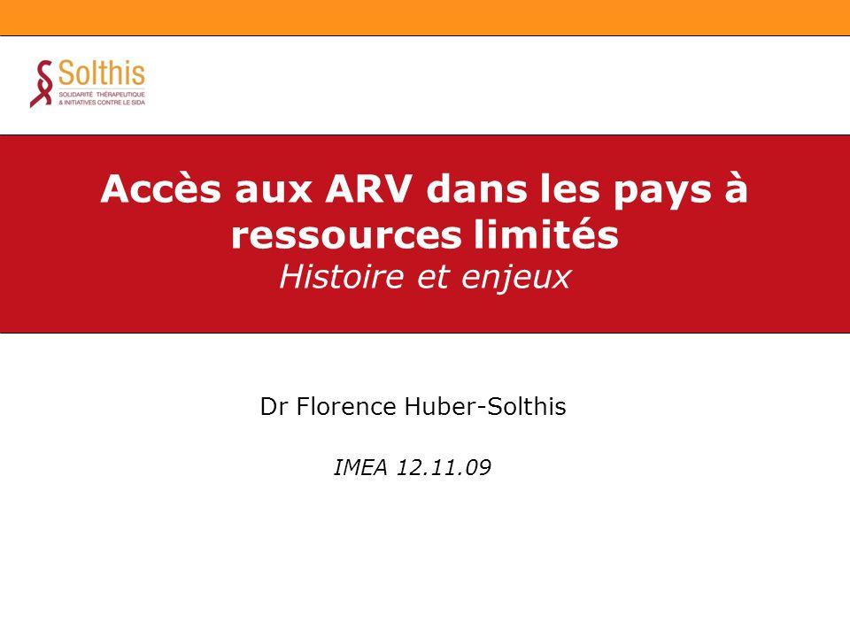 Dr Florence Huber-Solthis IMEA 12.11.09 Accès aux ARV dans les pays à ressources limités Histoire et enjeux