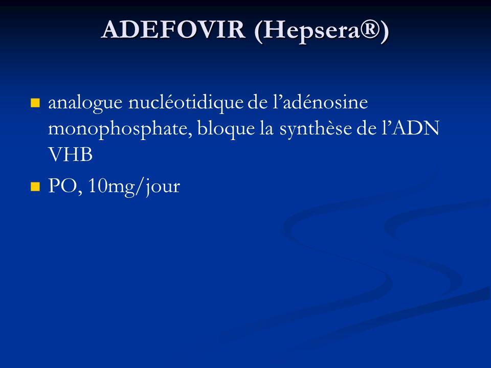 ADEFOVIR (Hepsera®) analogue nucléotidique de ladénosine monophosphate, bloque la synthèse de lADN VHB PO, 10mg/jour