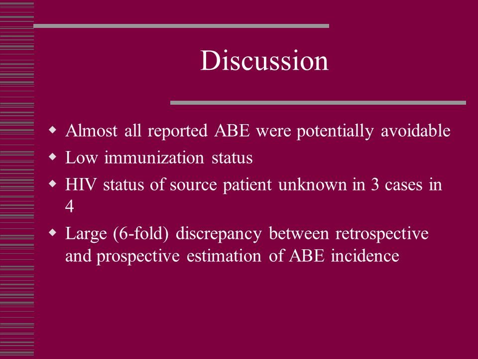 Discussion Almost all reported ABE were potentially avoidable Low immunization status HIV status of source patient unknown in 3 cases in 4 Large (6-fo