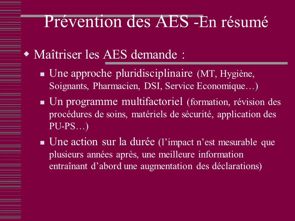 Prévention des AES -En résumé Maîtriser les AES demande : Une approche pluridisciplinaire (MT, Hygiène, Soignants, Pharmacien, DSI, Service Economique…) Un programme multifactoriel (formation, révision des procédures de soins, matériels de sécurité, application des PU-PS…) Une action sur la durée (limpact nest mesurable que plusieurs années après, une meilleure information entraînant dabord une augmentation des déclarations)