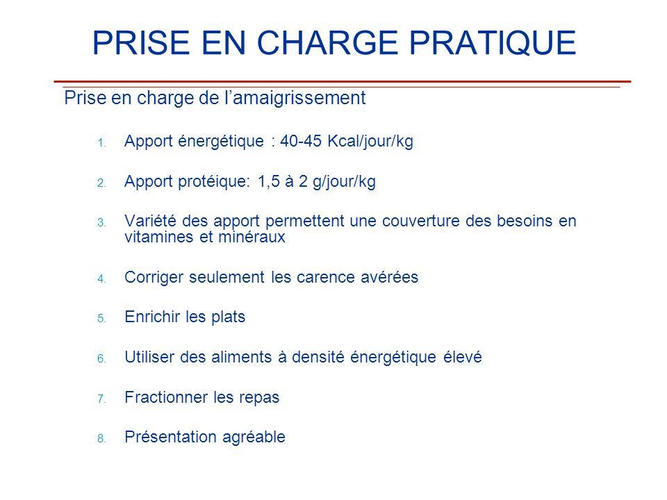 PRISE EN CHARGE PRATIQUE Prise en charge de lamaigrissement 1. 1. Apport énergétique : 40-45 Kcal/jour/kg 2. 2. Apport protéique: 1,5 à 2 g/jour/kg 3.