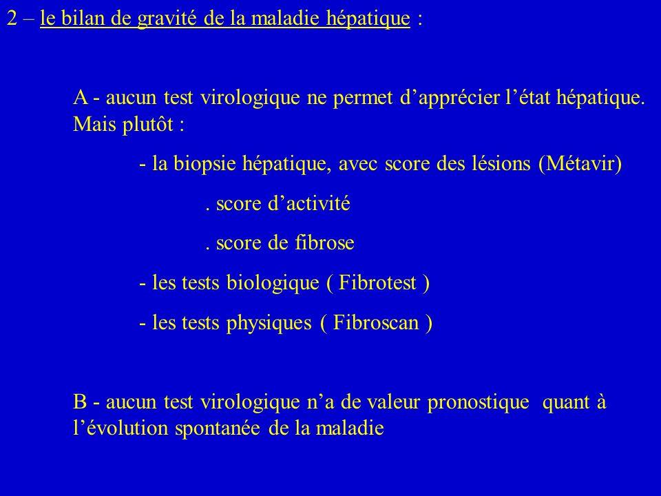 2 – le bilan de gravité de la maladie hépatique : A - aucun test virologique ne permet dapprécier létat hépatique. Mais plutôt : - la biopsie hépatiqu