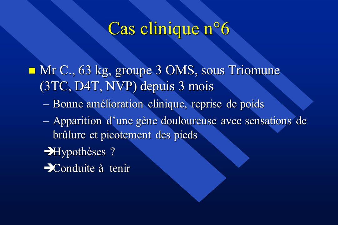 Cas clinique n°6 n Mr C., 63 kg, groupe 3 OMS, sous Triomune (3TC, D4T, NVP) depuis 3 mois –Bonne amélioration clinique, reprise de poids –Apparition