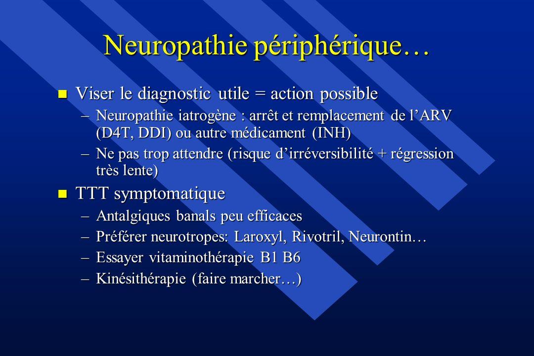 Neuropathie périphérique… n Viser le diagnostic utile = action possible –Neuropathie iatrogène : arrêt et remplacement de lARV (D4T, DDI) ou autre méd