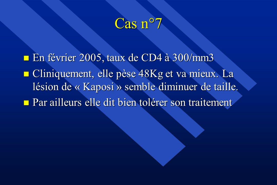 Cas n°7 n En février 2005, taux de CD4 à 300/mm3 n Cliniquement, elle pèse 48Kg et va mieux. La lésion de « Kaposi » semble diminuer de taille. n Par