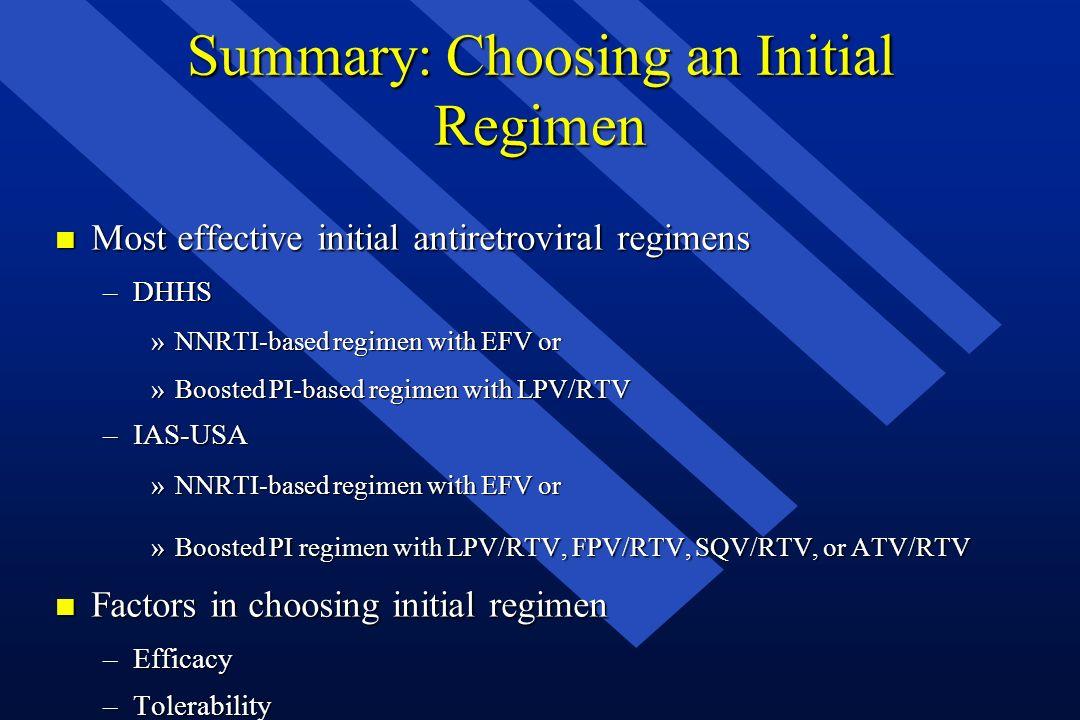 Summary: Choosing an Initial Regimen n Most effective initial antiretroviral regimens –DHHS »NNRTI-based regimen with EFV or »Boosted PI-based regimen
