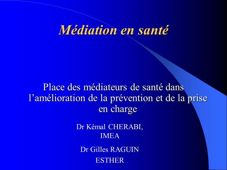 Médiation en santé Place des médiateurs de santé dans lamélioration de la prévention et de la prise en charge Dr Kémal CHERABI, IMEA Dr Gilles RAGUIN