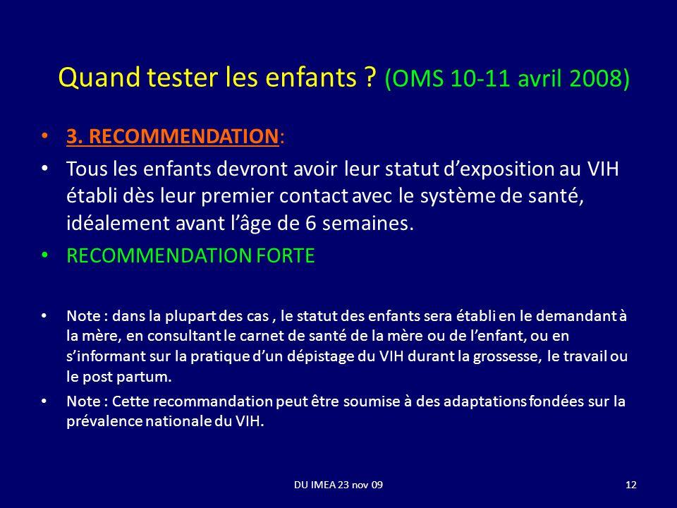DU IMEA 23 nov 0912 Quand tester les enfants ? (OMS 10-11 avril 2008) 3. RECOMMENDATION: Tous les enfants devront avoir leur statut dexposition au VIH
