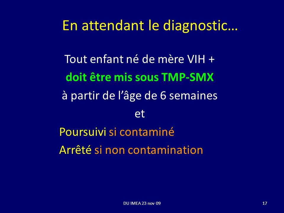 DU IMEA 23 nov 0917 En attendant le diagnostic… Tout enfant né de mère VIH + doit être mis sous TMP-SMX à partir de lâge de 6 semaines et Poursuivi si