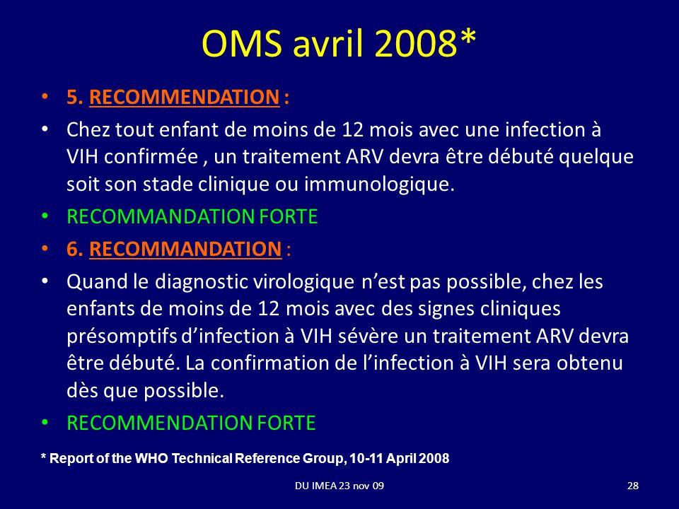 DU IMEA 23 nov 09 OMS avril 2008* 5. RECOMMENDATION : Chez tout enfant de moins de 12 mois avec une infection à VIH confirmée, un traitement ARV devra