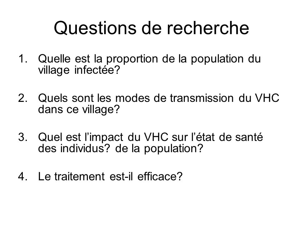 Questions de recherche 1.Quelle est la proportion de la population du village infectée? 2.Quels sont les modes de transmission du VHC dans ce village?