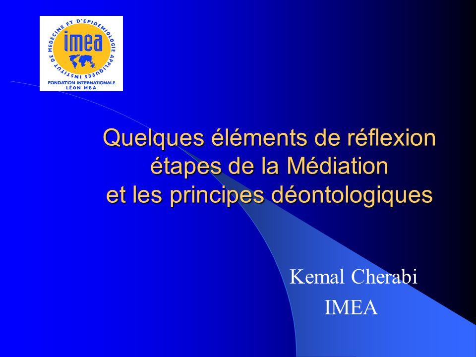 Quelques éléments de réflexion étapes de la Médiation et les principes déontologiques Kemal Cherabi IMEA