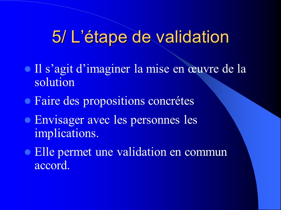 5/ Létape de validation Il sagit dimaginer la mise en œuvre de la solution Faire des propositions concrétes Envisager avec les personnes les implicati
