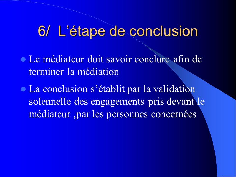 6/ Létape de conclusion Le médiateur doit savoir conclure afin de terminer la médiation La conclusion sétablit par la validation solennelle des engage