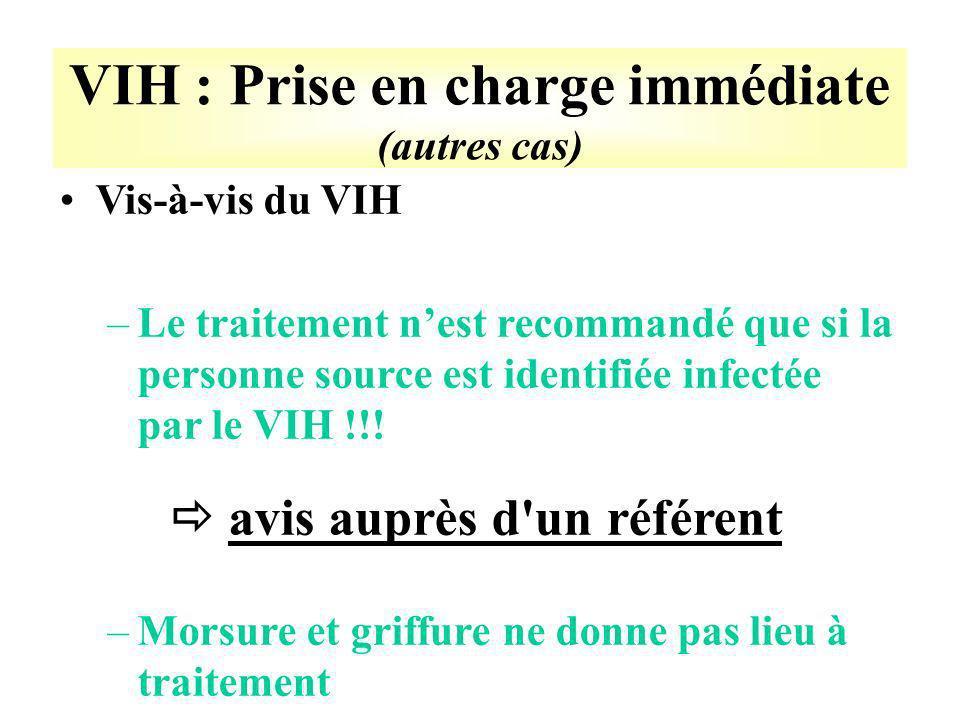 VIH : Prise en charge immédiate (autres cas) Vis-à-vis du VIH –Le traitement nest recommandé que si la personne source est identifiée infectée par le