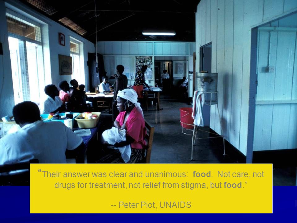 Their answer was clear and unanimous: food. Not care, not drugs for treatment, not relief from stigma, but food. -- Peter Piot, UNAIDS