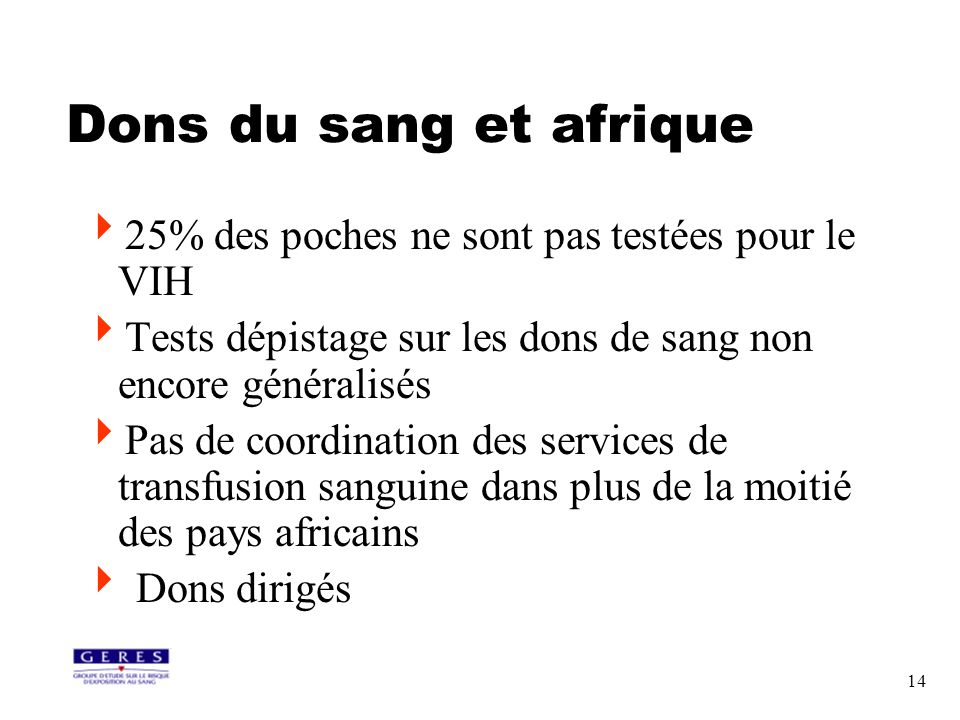 14 Dons du sang et afrique 25% des poches ne sont pas testées pour le VIH Tests dépistage sur les dons de sang non encore généralisés Pas de coordinat