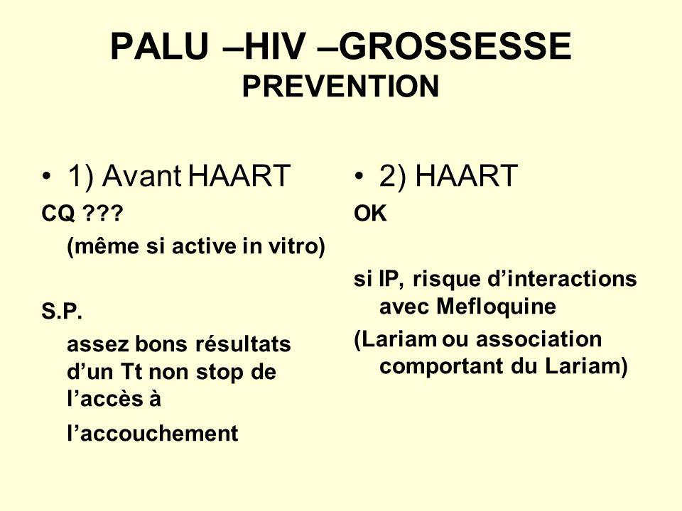 PALU –HIV –GROSSESSE PREVENTION 1) Avant HAART CQ ??? (même si active in vitro) S.P. assez bons résultats dun Tt non stop de laccès à laccouchement 2)
