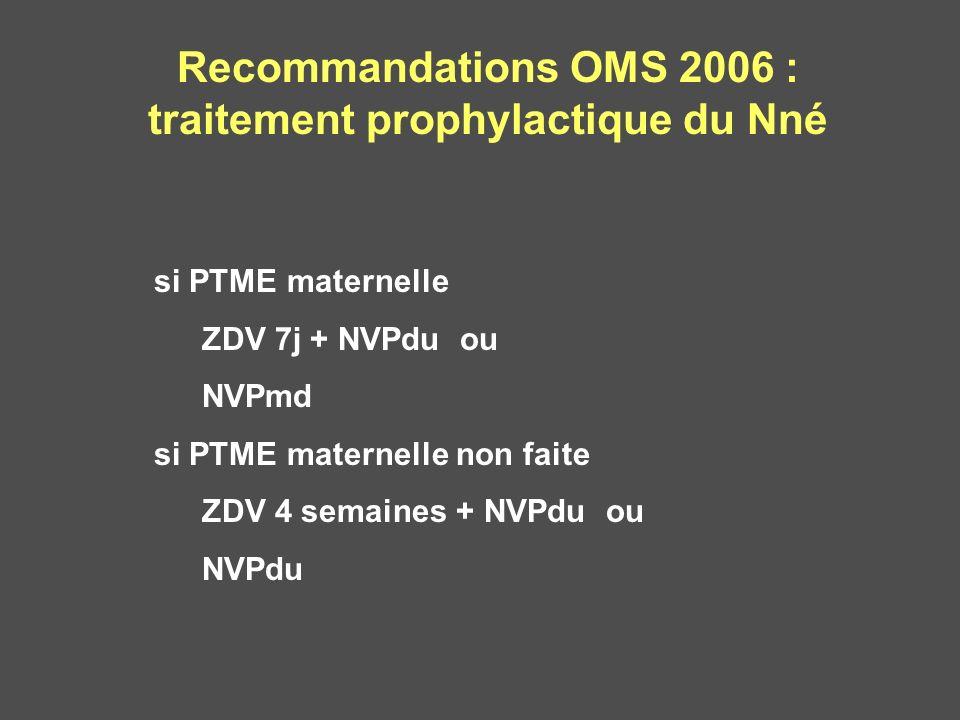 Recommandations OMS 2006 : traitement prophylactique du Nné si PTME maternelle ZDV 7j + NVPdu ou NVPmd si PTME maternelle non faite ZDV 4 semaines + N