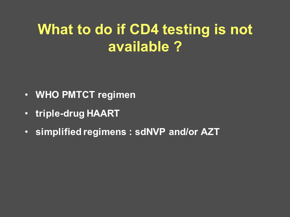 What to do if CD4 testing is not available ? WHO PMTCT regimen triple-drug HAART simplified regimens : sdNVP and/or AZT
