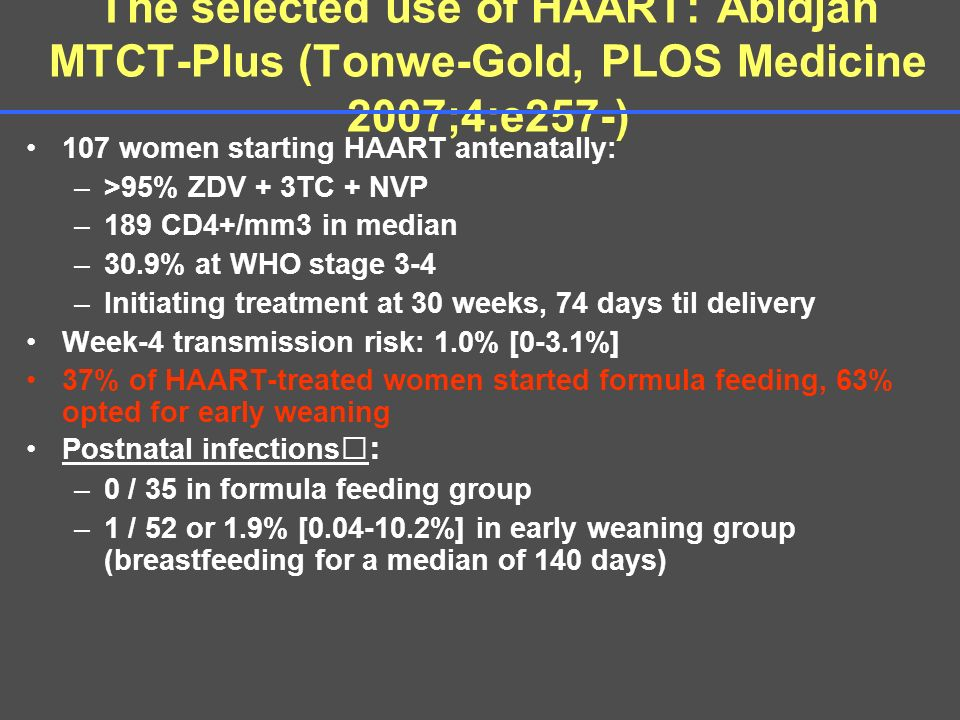 The selected use of HAART: Abidjan MTCT-Plus (Tonwe-Gold, PLOS Medicine 2007;4:e257-) 107 women starting HAART antenatally: –>95% ZDV + 3TC + NVP –189