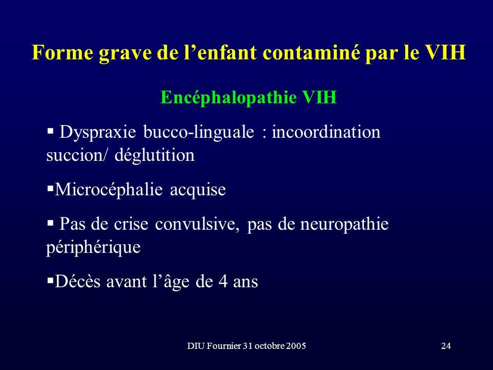 DIU Fournier 31 octobre 200524 Forme grave de lenfant contaminé par le VIH Encéphalopathie VIH Dyspraxie bucco-linguale : incoordination succion/ dégl