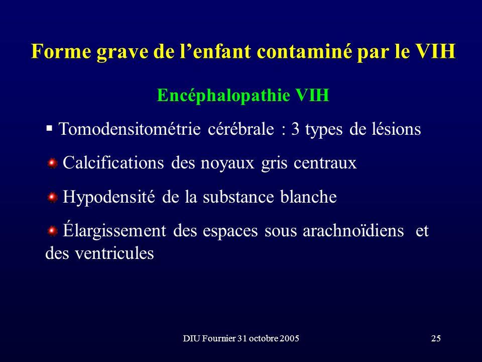 DIU Fournier 31 octobre 200525 Forme grave de lenfant contaminé par le VIH Encéphalopathie VIH Tomodensitométrie cérébrale : 3 types de lésions Calcif