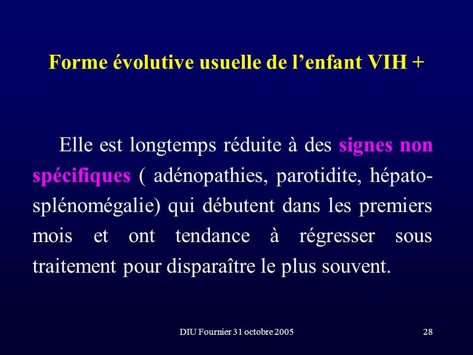 DIU Fournier 31 octobre 200528 Forme évolutive usuelle de lenfant VIH + Elle est longtemps réduite à des signes non spécifiques ( adénopathies, paroti