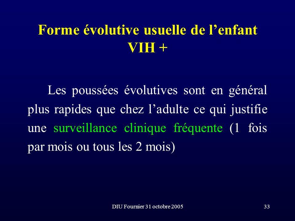 DIU Fournier 31 octobre 200533 Forme évolutive usuelle de lenfant VIH + Les poussées évolutives sont en général plus rapides que chez ladulte ce qui j