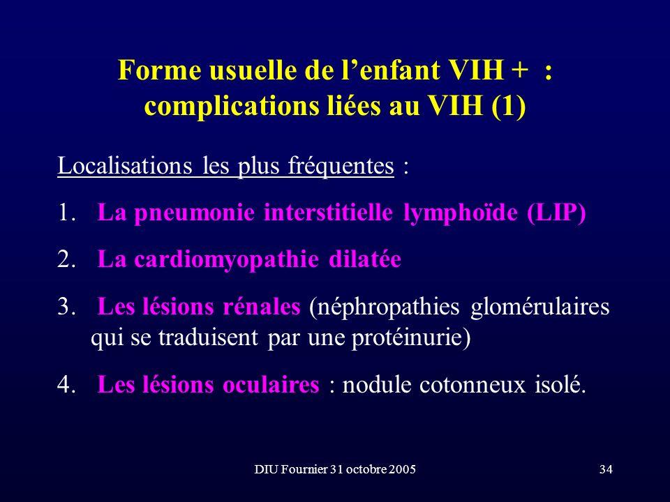 DIU Fournier 31 octobre 200534 Forme usuelle de lenfant VIH + : complications liées au VIH (1) Localisations les plus fréquentes : 1. La pneumonie int
