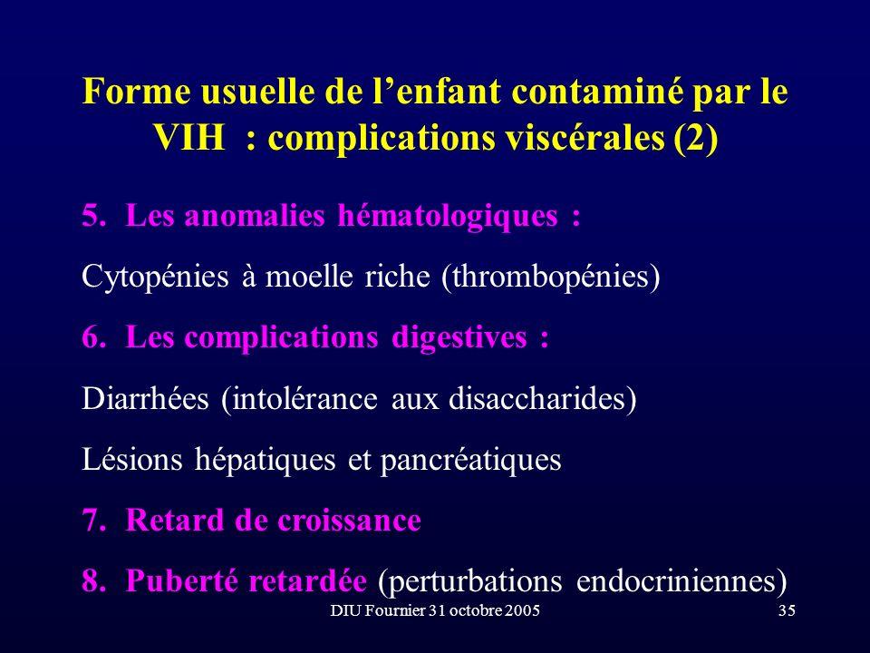DIU Fournier 31 octobre 200535 Forme usuelle de lenfant contaminé par le VIH : complications viscérales (2) 5.Les anomalies hématologiques : Cytopénie
