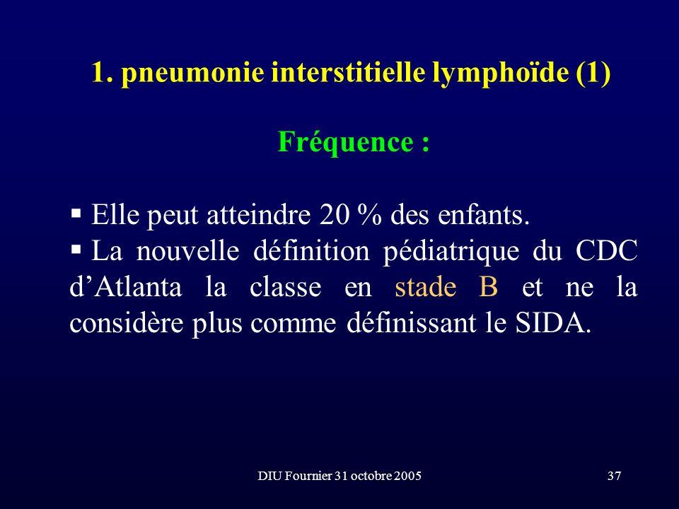DIU Fournier 31 octobre 200537 1. pneumonie interstitielle lymphoïde (1) Fréquence : Elle peut atteindre 20 % des enfants. La nouvelle définition pédi