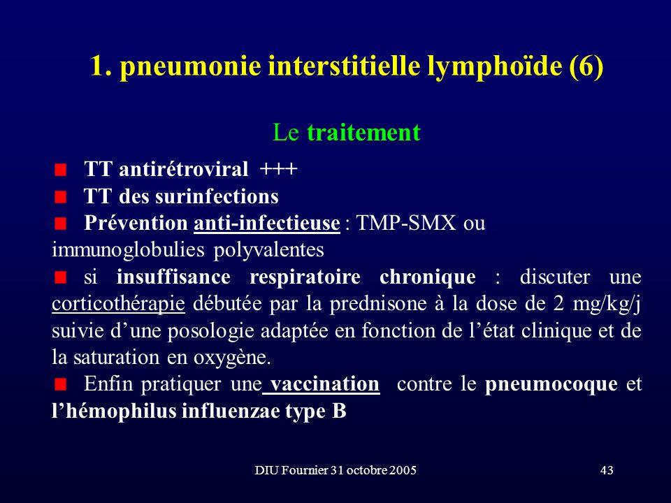 DIU Fournier 31 octobre 200543 1. pneumonie interstitielle lymphoïde (6) Le traitement TT antirétroviral +++ TT des surinfections Prévention anti-infe