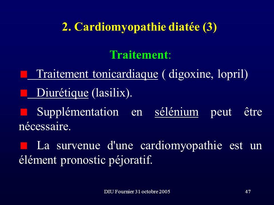 DIU Fournier 31 octobre 200547 2. Cardiomyopathie diatée (3) Traitement: Traitement tonicardiaque ( digoxine, lopril) Diurétique (lasilix). Supplément