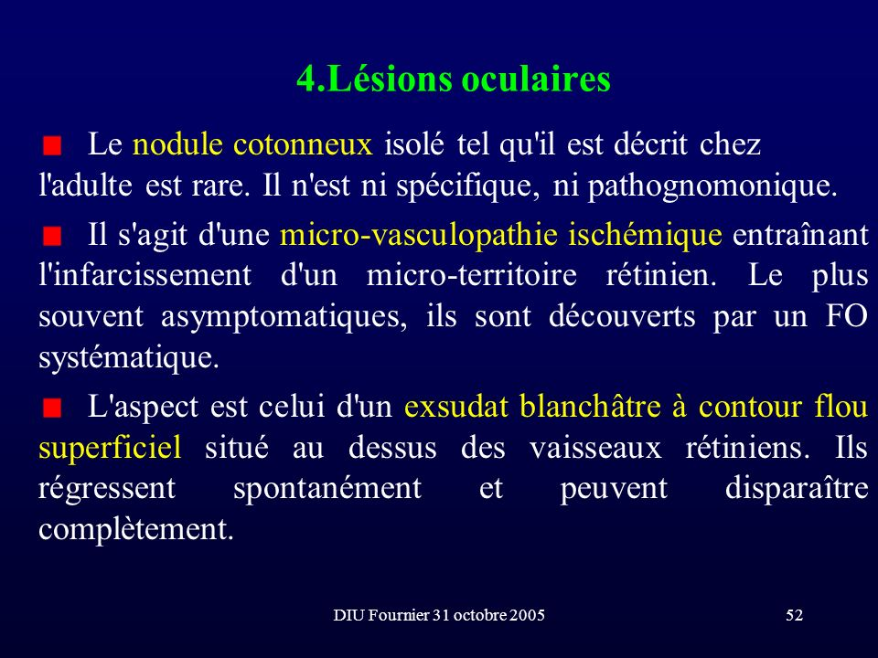 DIU Fournier 31 octobre 200552 4.Lésions oculaires Le nodule cotonneux isolé tel qu'il est décrit chez l'adulte est rare. Il n'est ni spécifique, ni p