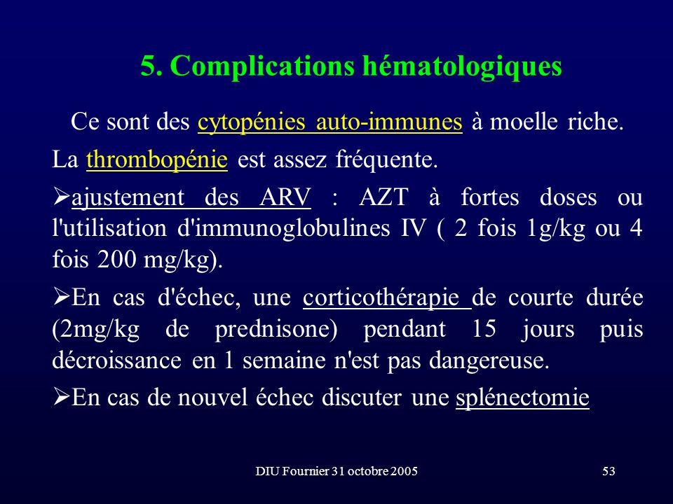 DIU Fournier 31 octobre 200553 5. Complications hématologiques Ce sont des cytopénies auto-immunes à moelle riche. La thrombopénie est assez fréquente