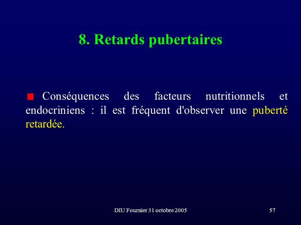 DIU Fournier 31 octobre 200557 8. Retards pubertaires Conséquences des facteurs nutritionnels et endocriniens : il est fréquent d'observer une puberté