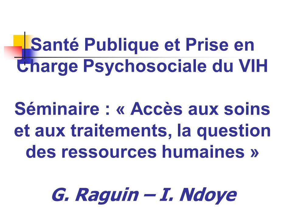 Santé Publique et Prise en Charge Psychosociale du VIH Séminaire : « Accès aux soins et aux traitements, la question des ressources humaines » G. Ragu